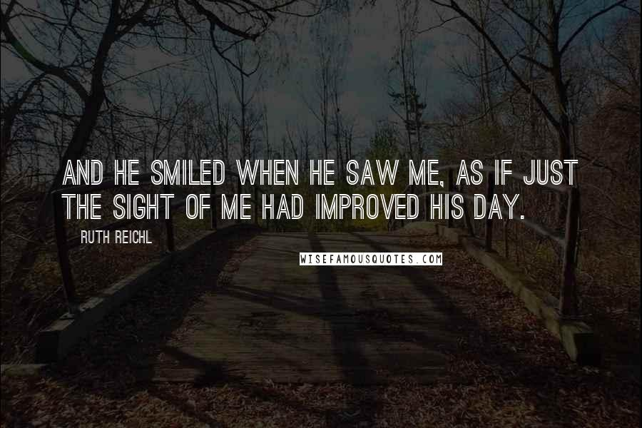 Ruth Reichl quotes: And he smiled when he saw me, as if just the sight of me had improved his day.