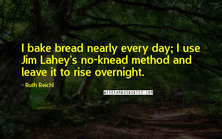 Ruth Reichl quotes: I bake bread nearly every day; I use Jim Lahey's no-knead method and leave it to rise overnight.
