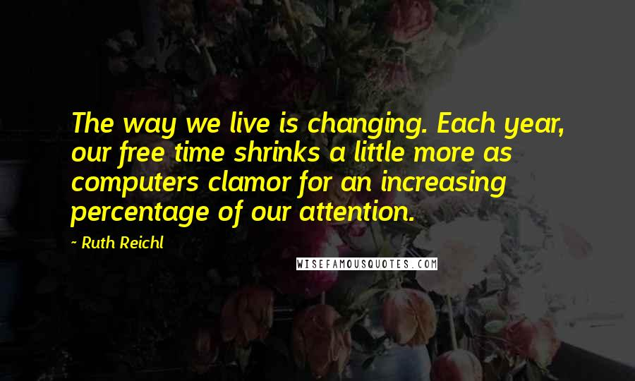 Ruth Reichl quotes: The way we live is changing. Each year, our free time shrinks a little more as computers clamor for an increasing percentage of our attention.