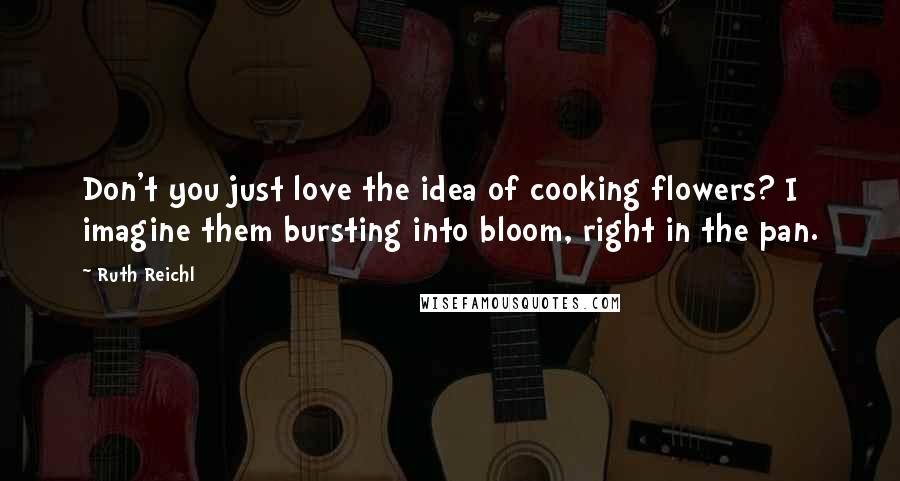 Ruth Reichl quotes: Don't you just love the idea of cooking flowers? I imagine them bursting into bloom, right in the pan.