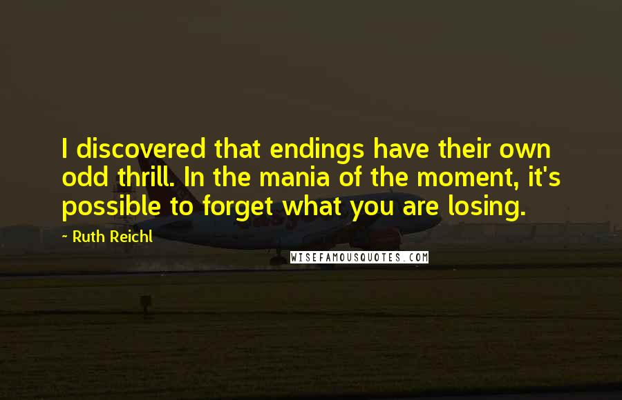 Ruth Reichl quotes: I discovered that endings have their own odd thrill. In the mania of the moment, it's possible to forget what you are losing.