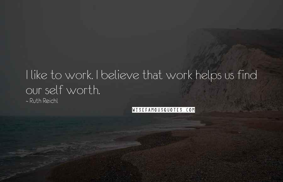 Ruth Reichl quotes: I like to work. I believe that work helps us find our self worth.