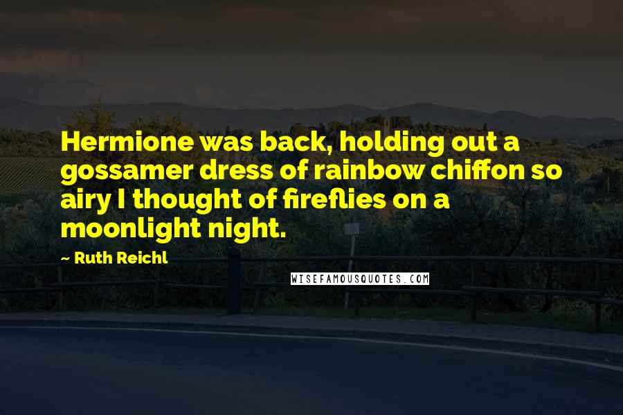 Ruth Reichl quotes: Hermione was back, holding out a gossamer dress of rainbow chiffon so airy I thought of fireflies on a moonlight night.