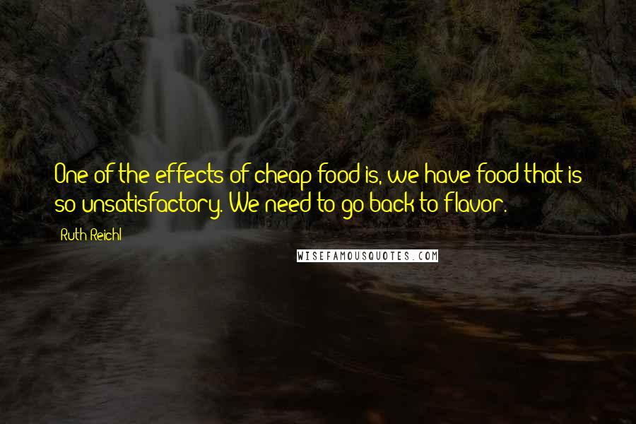 Ruth Reichl quotes: One of the effects of cheap food is, we have food that is so unsatisfactory. We need to go back to flavor.