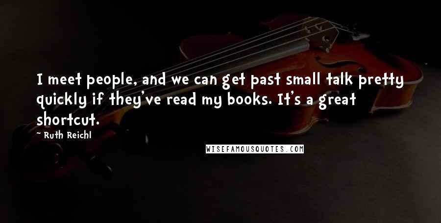 Ruth Reichl quotes: I meet people, and we can get past small talk pretty quickly if they've read my books. It's a great shortcut.