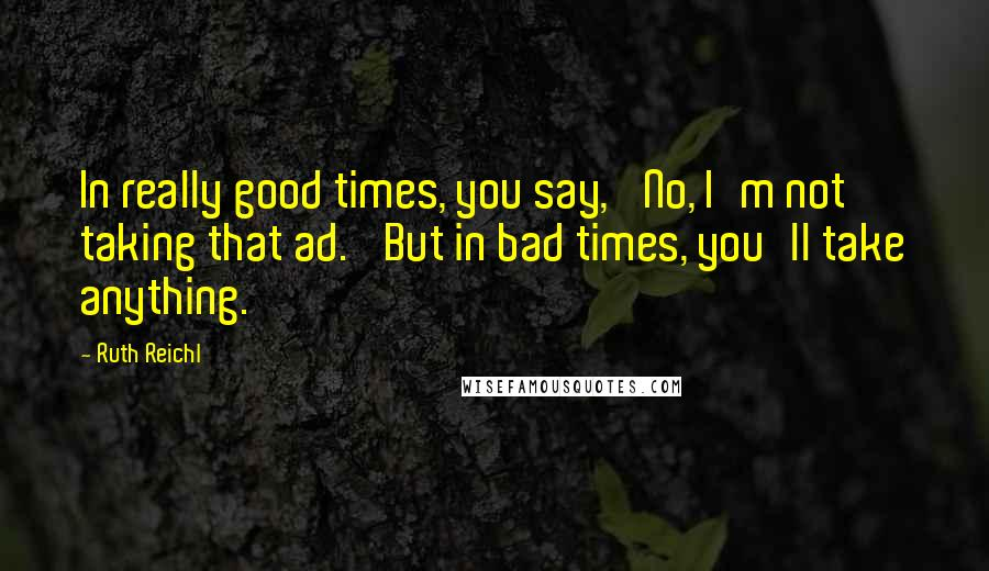 Ruth Reichl quotes: In really good times, you say, 'No, I'm not taking that ad.' But in bad times, you'll take anything.