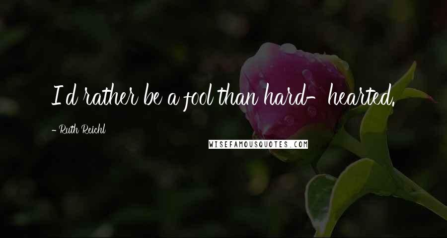 Ruth Reichl quotes: I'd rather be a fool than hard-hearted.
