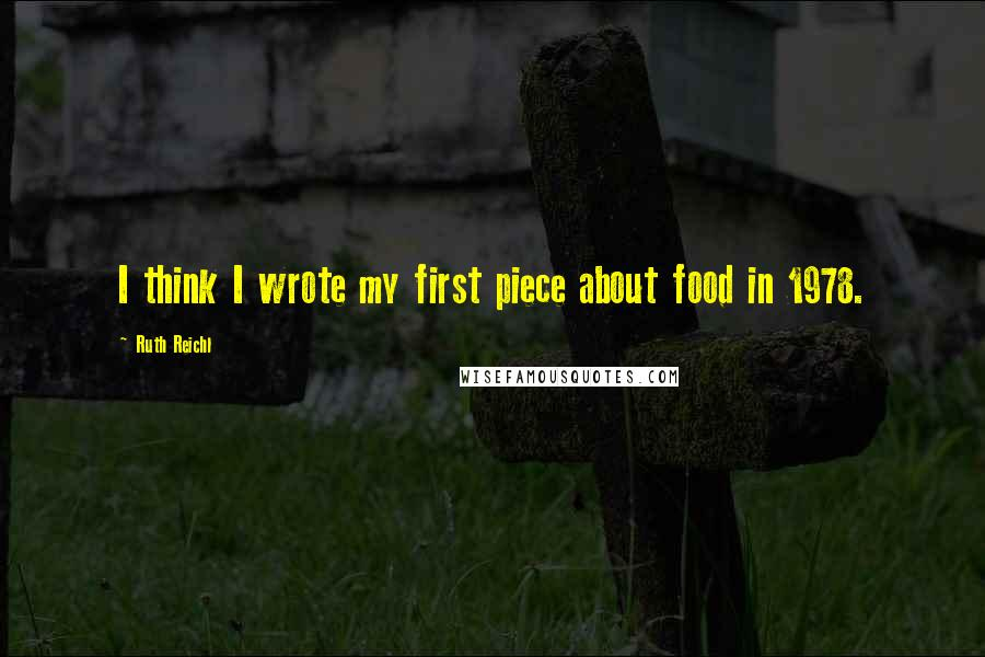 Ruth Reichl quotes: I think I wrote my first piece about food in 1978.
