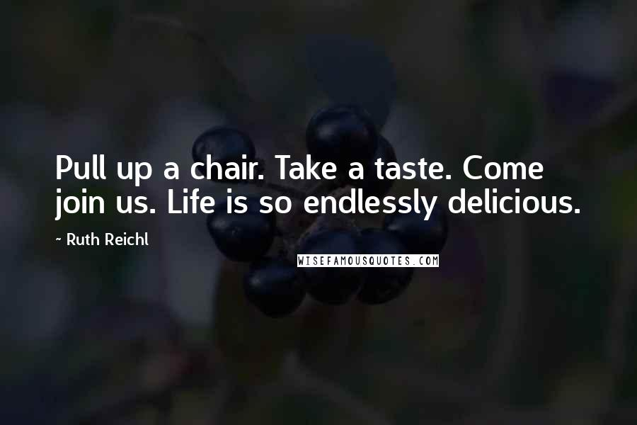 Ruth Reichl quotes: Pull up a chair. Take a taste. Come join us. Life is so endlessly delicious.