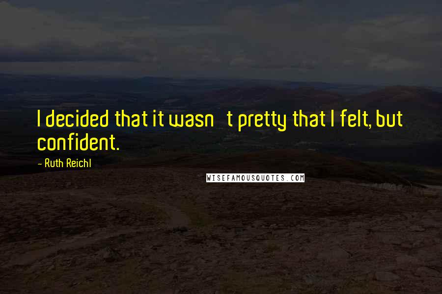 Ruth Reichl quotes: I decided that it wasn't pretty that I felt, but confident.