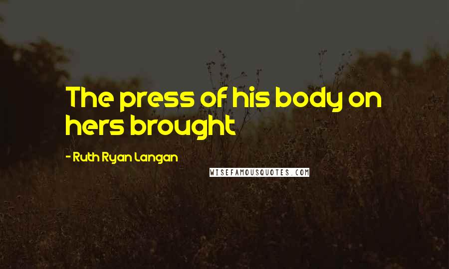 Ruth Ryan Langan quotes: The press of his body on hers brought