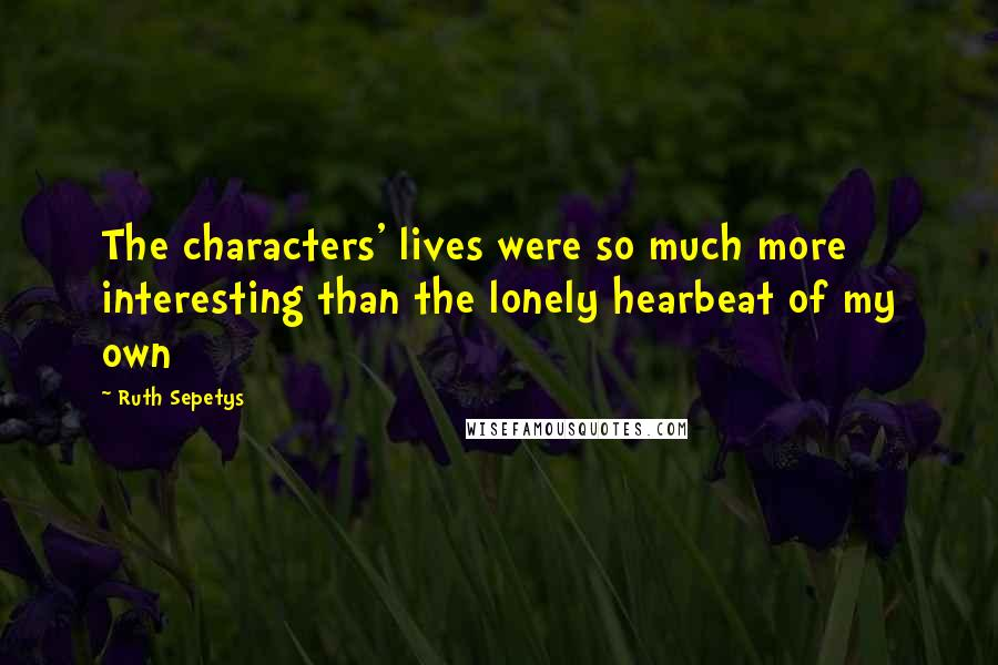 Ruth Sepetys quotes: The characters' lives were so much more interesting than the lonely hearbeat of my own