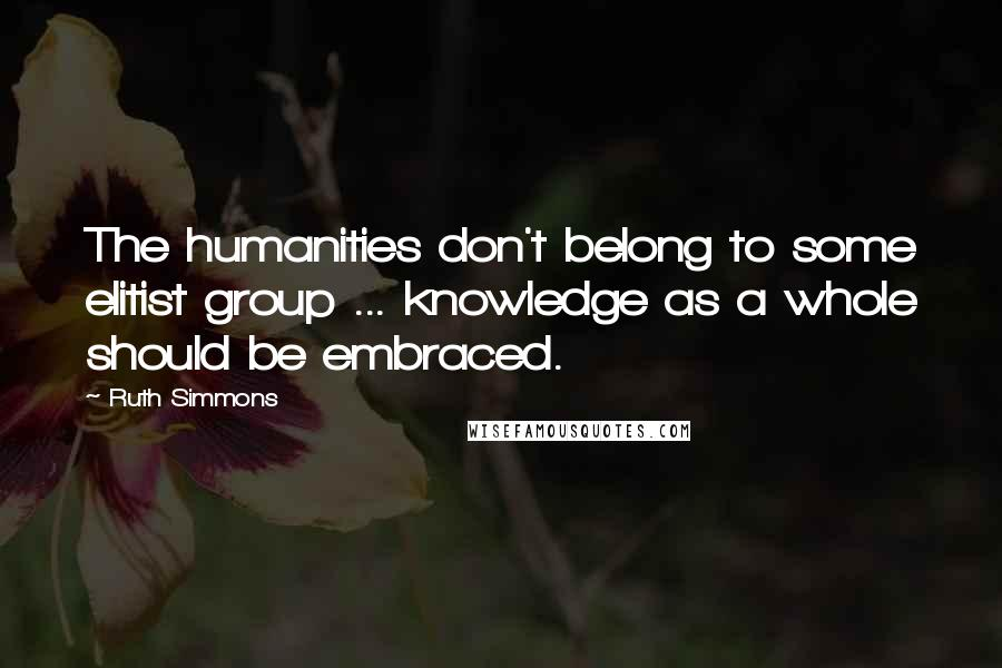Ruth Simmons quotes: The humanities don't belong to some elitist group ... knowledge as a whole should be embraced.