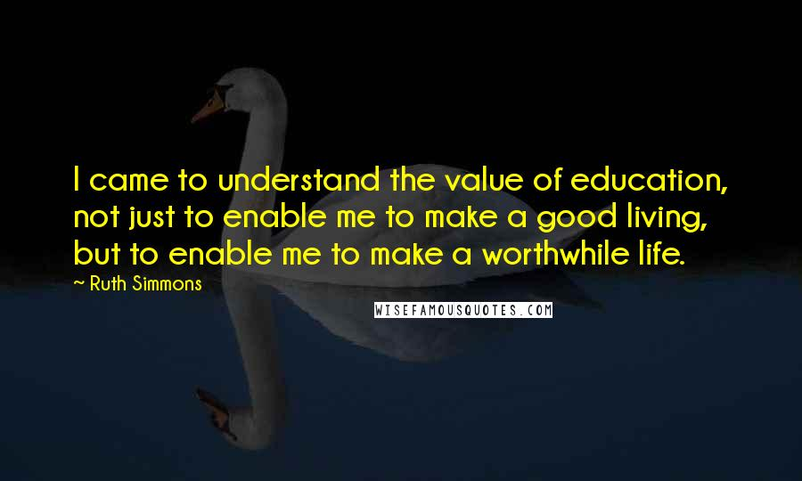 Ruth Simmons quotes: I came to understand the value of education, not just to enable me to make a good living, but to enable me to make a worthwhile life.