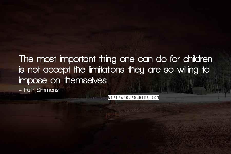 Ruth Simmons quotes: The most important thing one can do for children is not accept the limitations they are so willing to impose on themselves.