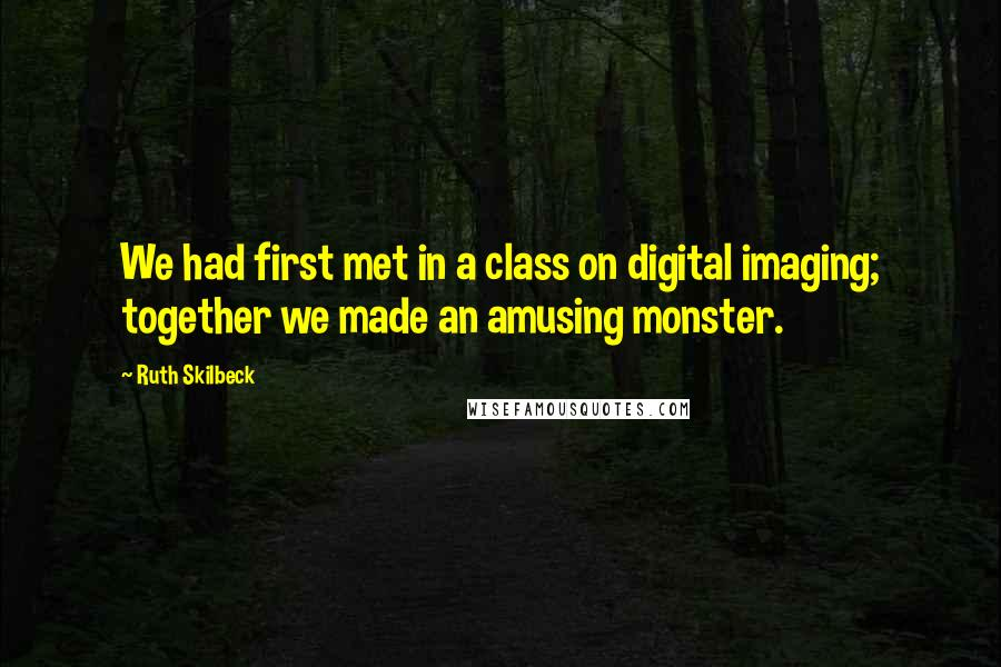 Ruth Skilbeck quotes: We had first met in a class on digital imaging; together we made an amusing monster.