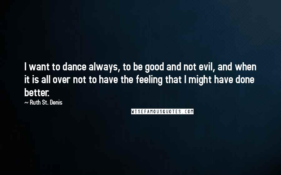 Ruth St. Denis quotes: I want to dance always, to be good and not evil, and when it is all over not to have the feeling that I might have done better.