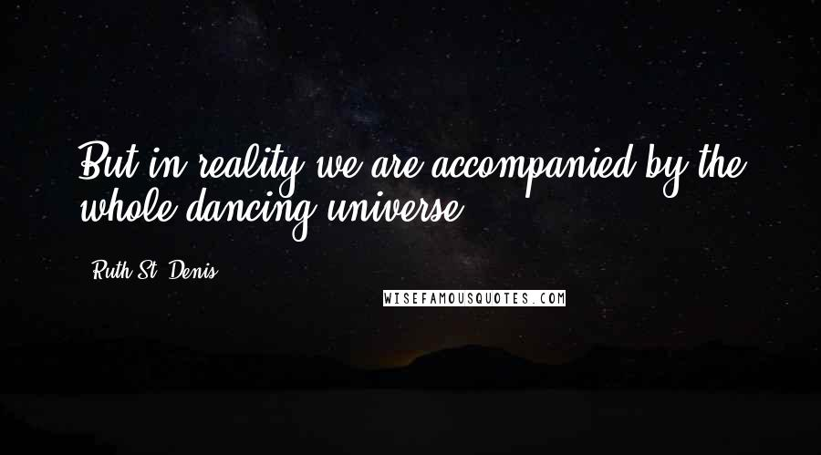 Ruth St. Denis quotes: But in reality we are accompanied by the whole dancing universe.