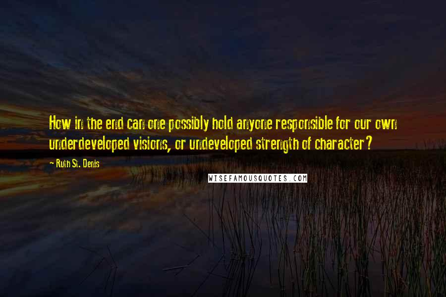 Ruth St. Denis quotes: How in the end can one possibly hold anyone responsible for our own underdeveloped visions, or undeveloped strength of character?