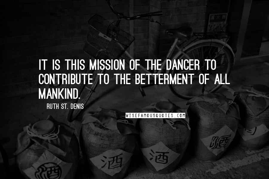 Ruth St. Denis quotes: It is this mission of the dancer to contribute to the betterment of all mankind.