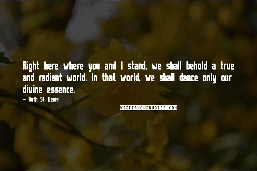 Ruth St. Denis quotes: Right here where you and I stand, we shall behold a true and radiant world. In that world, we shall dance only our divine essence.