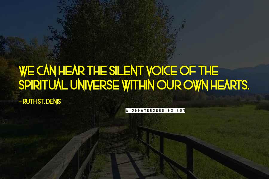 Ruth St. Denis quotes: We can hear the silent voice of the spiritual universe within our own hearts.