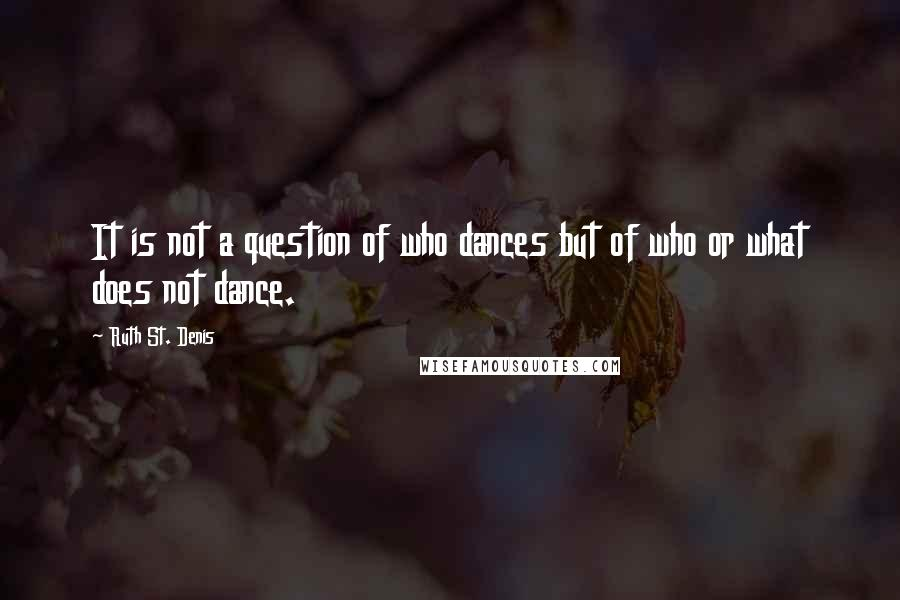 Ruth St. Denis quotes: It is not a question of who dances but of who or what does not dance.