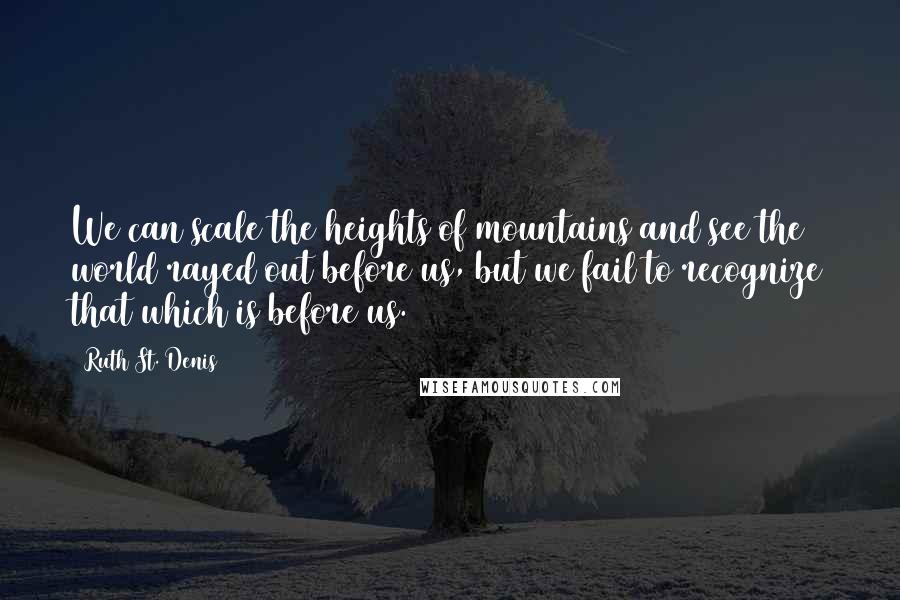 Ruth St. Denis quotes: We can scale the heights of mountains and see the world rayed out before us, but we fail to recognize that which is before us.