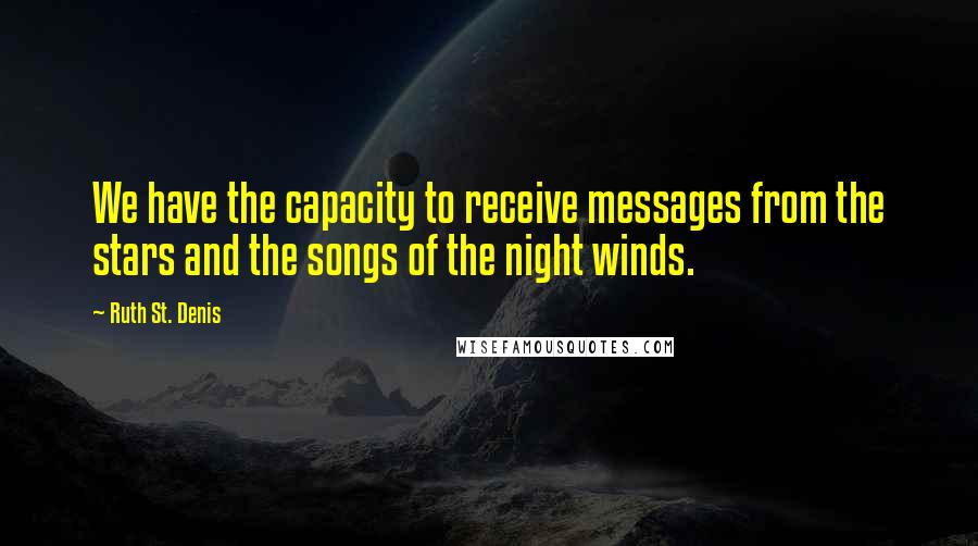 Ruth St. Denis quotes: We have the capacity to receive messages from the stars and the songs of the night winds.