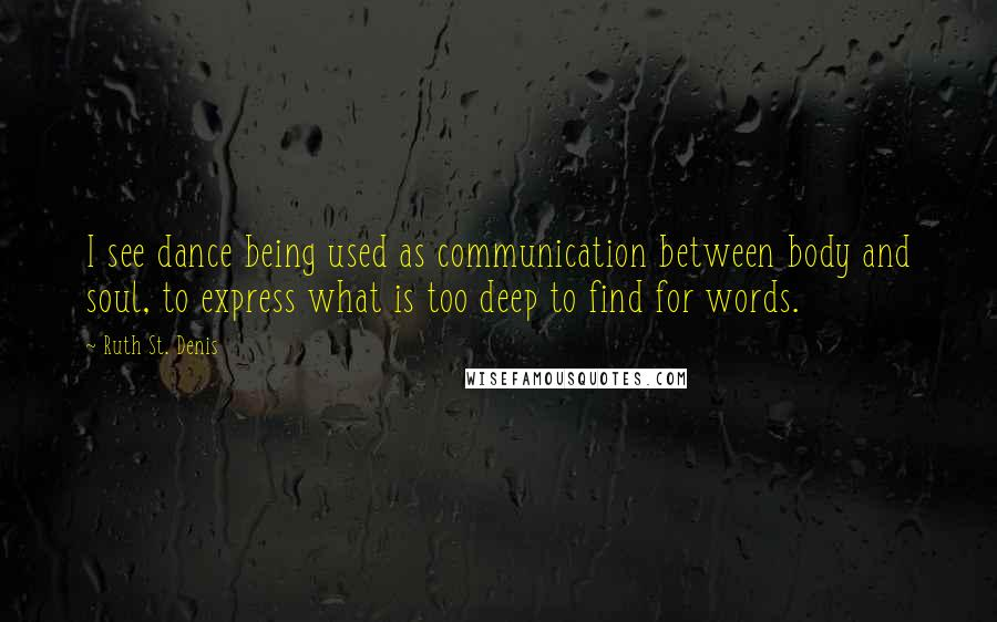 Ruth St. Denis quotes: I see dance being used as communication between body and soul, to express what is too deep to find for words.