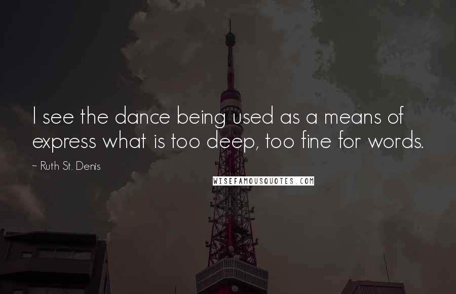 Ruth St. Denis quotes: I see the dance being used as a means of express what is too deep, too fine for words.