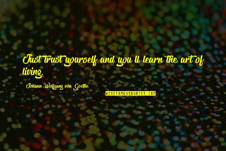 Ruth Westheimer Quotes By Johann Wolfgang Von Goethe: Just trust yourself and you'll learn the art