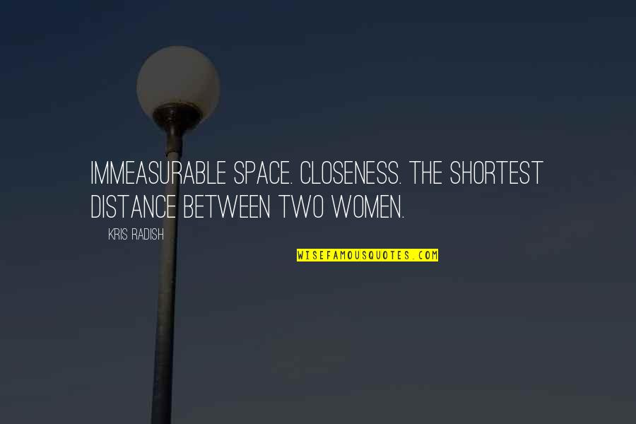 Ruth Westheimer Quotes By Kris Radish: Immeasurable space. Closeness. The shortest distance between two