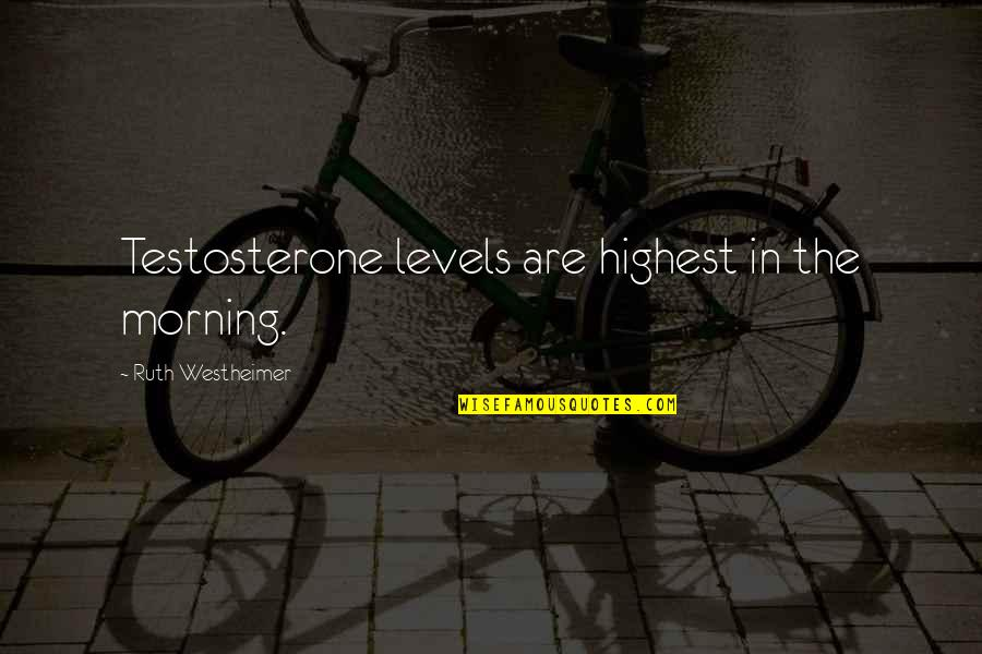 Ruth Westheimer Quotes By Ruth Westheimer: Testosterone levels are highest in the morning.