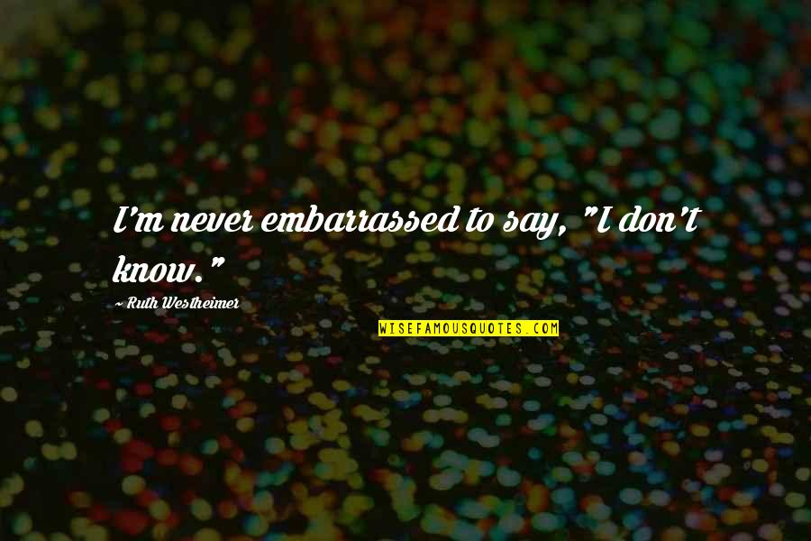 """Ruth Westheimer Quotes By Ruth Westheimer: I'm never embarrassed to say, """"I don't know."""""""
