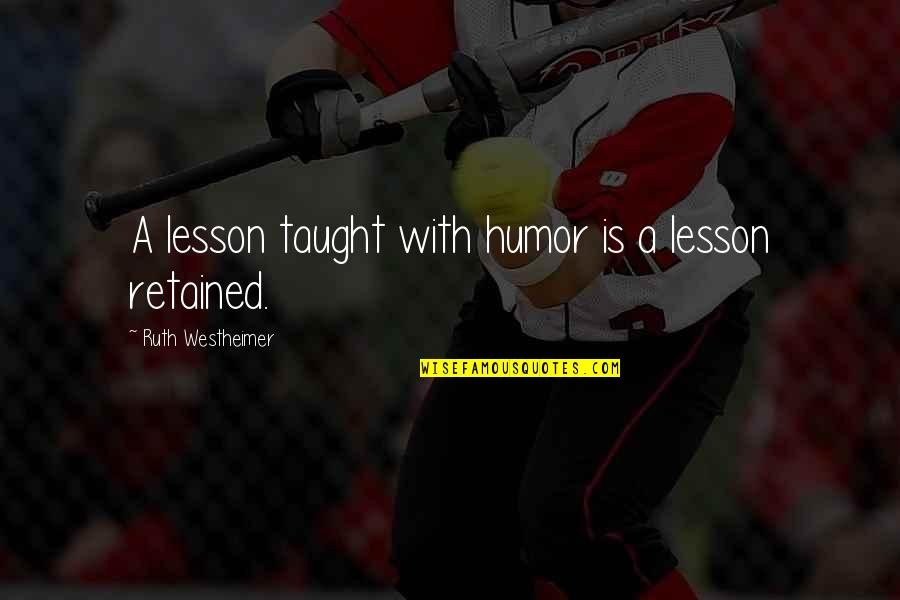 Ruth Westheimer Quotes By Ruth Westheimer: A lesson taught with humor is a lesson