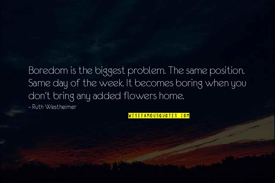 Ruth Westheimer Quotes By Ruth Westheimer: Boredom is the biggest problem. The same position.