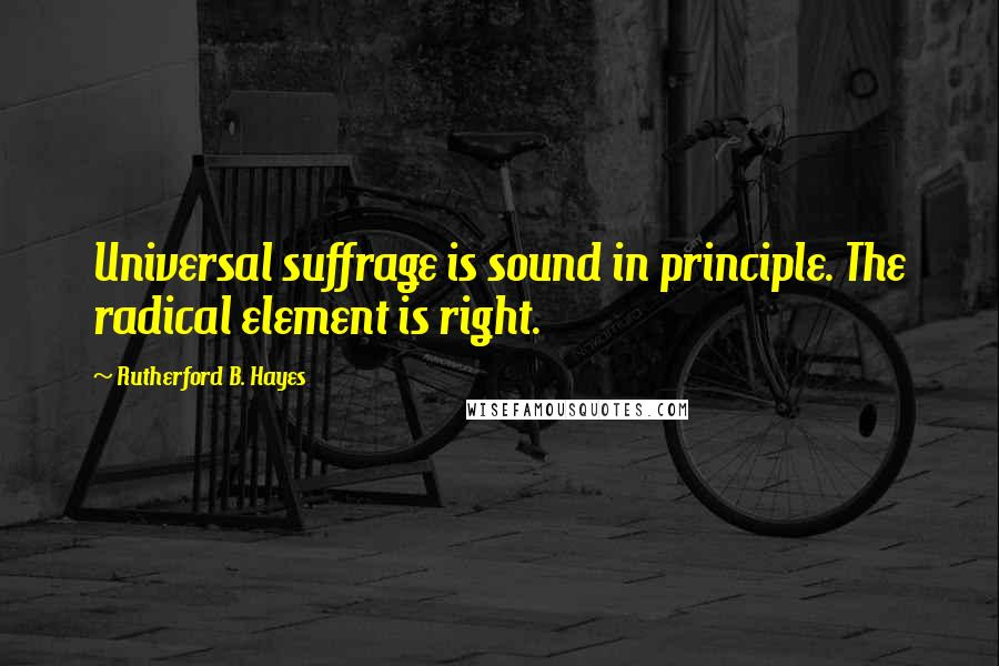Rutherford B. Hayes quotes: Universal suffrage is sound in principle. The radical element is right.
