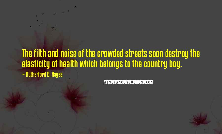 Rutherford B. Hayes quotes: The filth and noise of the crowded streets soon destroy the elasticity of health which belongs to the country boy.