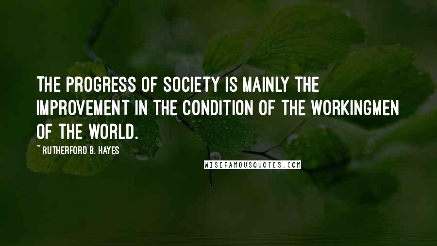 Rutherford B. Hayes quotes: The progress of society is mainly the improvement in the condition of the workingmen of the world.