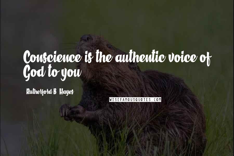 Rutherford B. Hayes quotes: Conscience is the authentic voice of God to you.