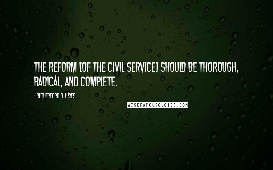 Rutherford B. Hayes quotes: The reform [of the civil service] should be thorough, radical, and complete.