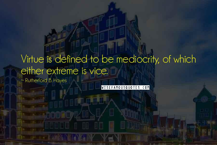 Rutherford B. Hayes quotes: Virtue is defined to be mediocrity, of which either extreme is vice.