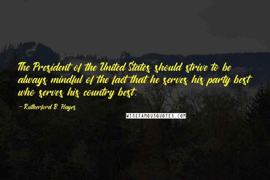 Rutherford B. Hayes quotes: The President of the United States should strive to be always mindful of the fact that he serves his party best who serves his country best.