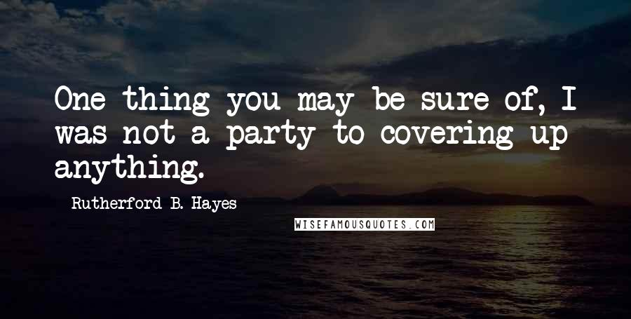 Rutherford B. Hayes quotes: One thing you may be sure of, I was not a party to covering up anything.