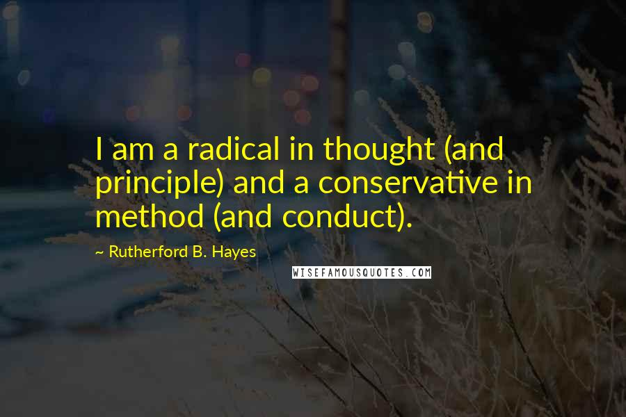 Rutherford B. Hayes quotes: I am a radical in thought (and principle) and a conservative in method (and conduct).