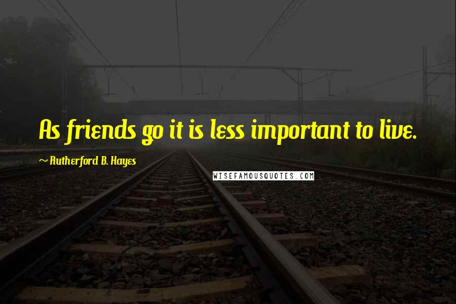 Rutherford B. Hayes quotes: As friends go it is less important to live.