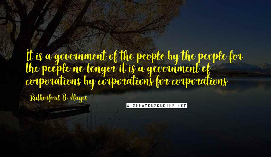 Rutherford B. Hayes quotes: It is a government of the people by the people for the people no longer it is a government of corporations by corporations for corporations