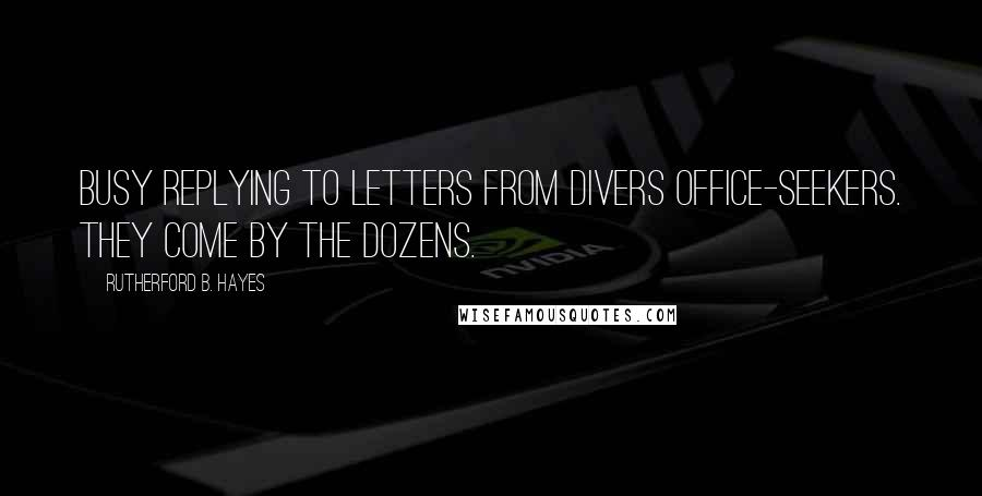 Rutherford B. Hayes quotes: Busy replying to letters from divers office-seekers. They come by the dozens.