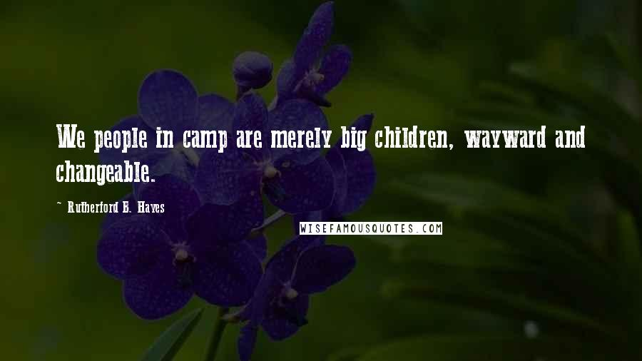 Rutherford B. Hayes quotes: We people in camp are merely big children, wayward and changeable.
